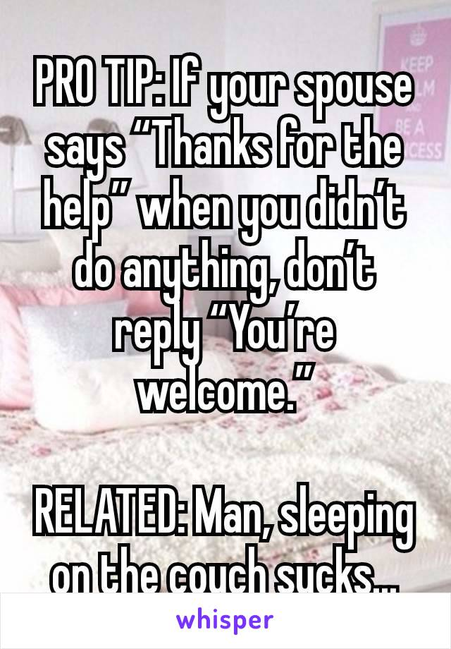 """PRO TIP: If your spouse says """"Thanks for the help"""" when you didn't do anything, don't reply """"You're welcome.""""  RELATED: Man, sleeping on the couch sucks..."""