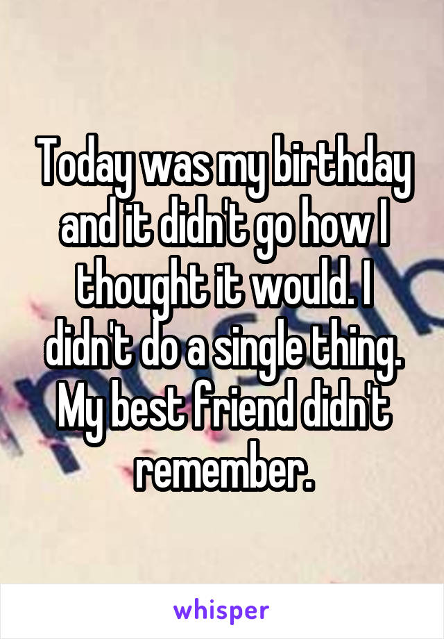Today was my birthday and it didn't go how I thought it would. I didn't do a single thing. My best friend didn't remember.