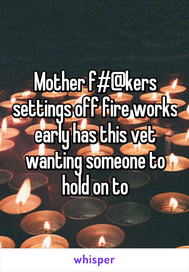 Mother f#@kers settings off fire works early has this vet wanting someone to hold on to