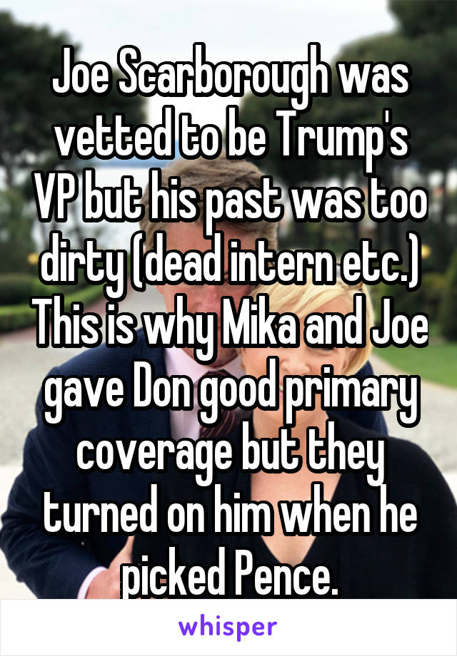 Joe Scarborough was vetted to be Trump's VP but his past was too dirty (dead intern etc.) This is why Mika and Joe gave Don good primary coverage but they turned on him when he picked Pence.