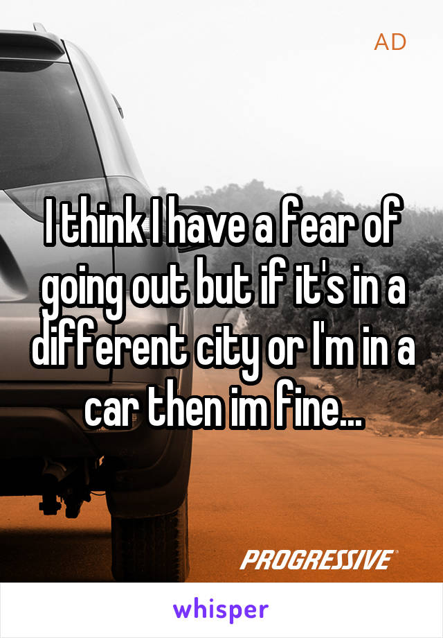 I think I have a fear of going out but if it's in a different city or I'm in a car then im fine...