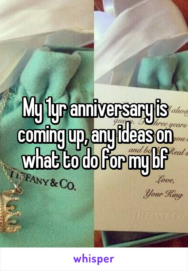 My 1yr anniversary is coming up, any ideas on what to do for my bf