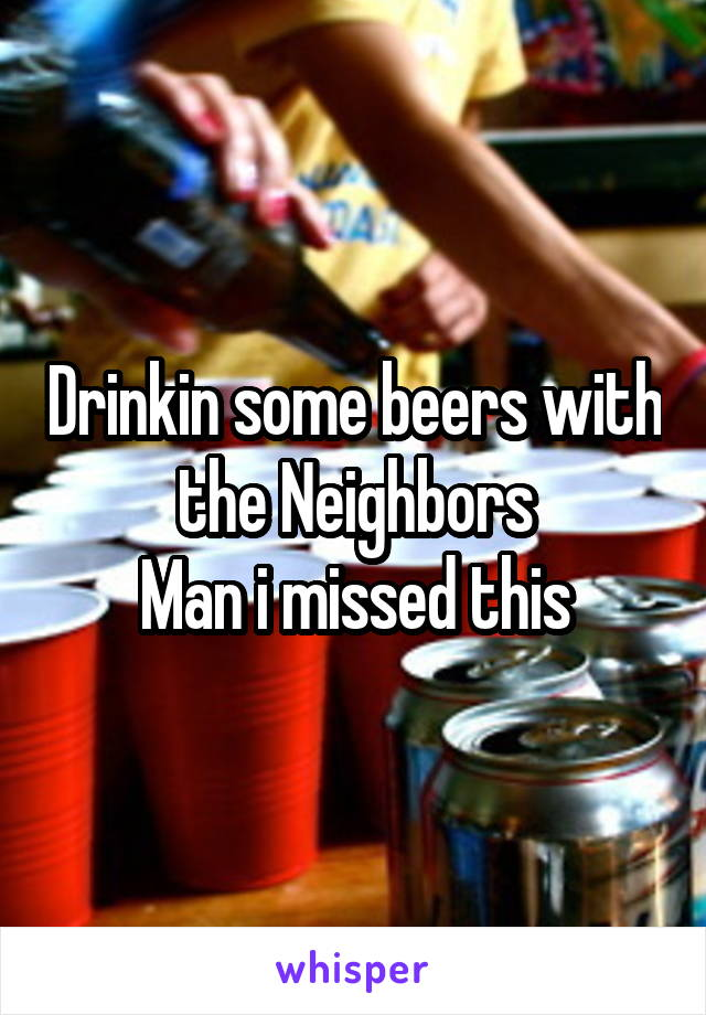 Drinkin some beers with the Neighbors Man i missed this