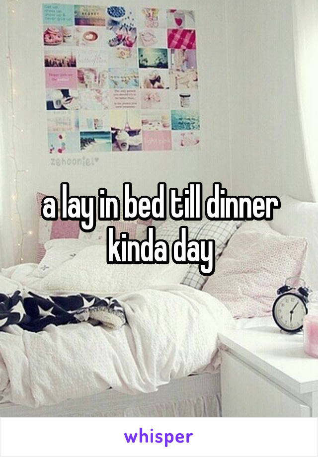 a lay in bed till dinner kinda day
