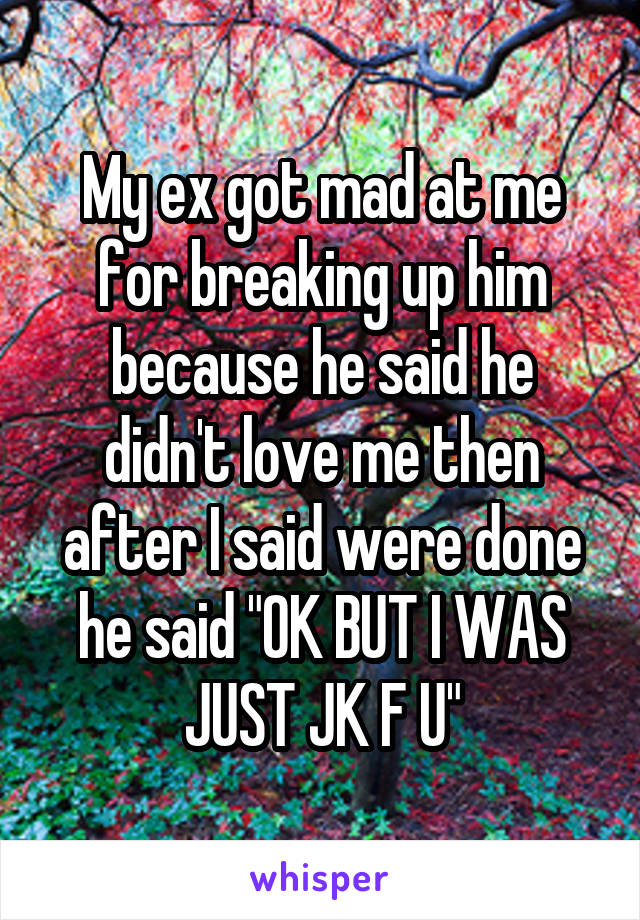 """My ex got mad at me for breaking up him because he said he didn't love me then after I said were done he said """"OK BUT I WAS JUST JK F U"""""""