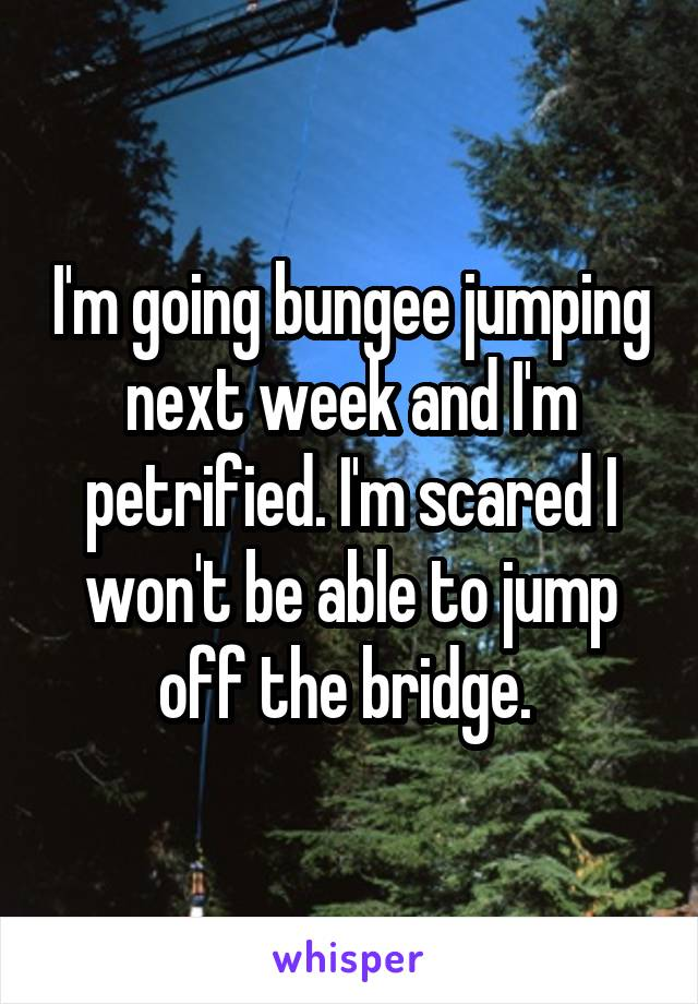 I'm going bungee jumping next week and I'm petrified. I'm scared I won't be able to jump off the bridge.