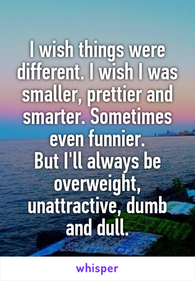 I wish things were different. I wish I was smaller, prettier and smarter. Sometimes even funnier. But I'll always be overweight, unattractive, dumb and dull.