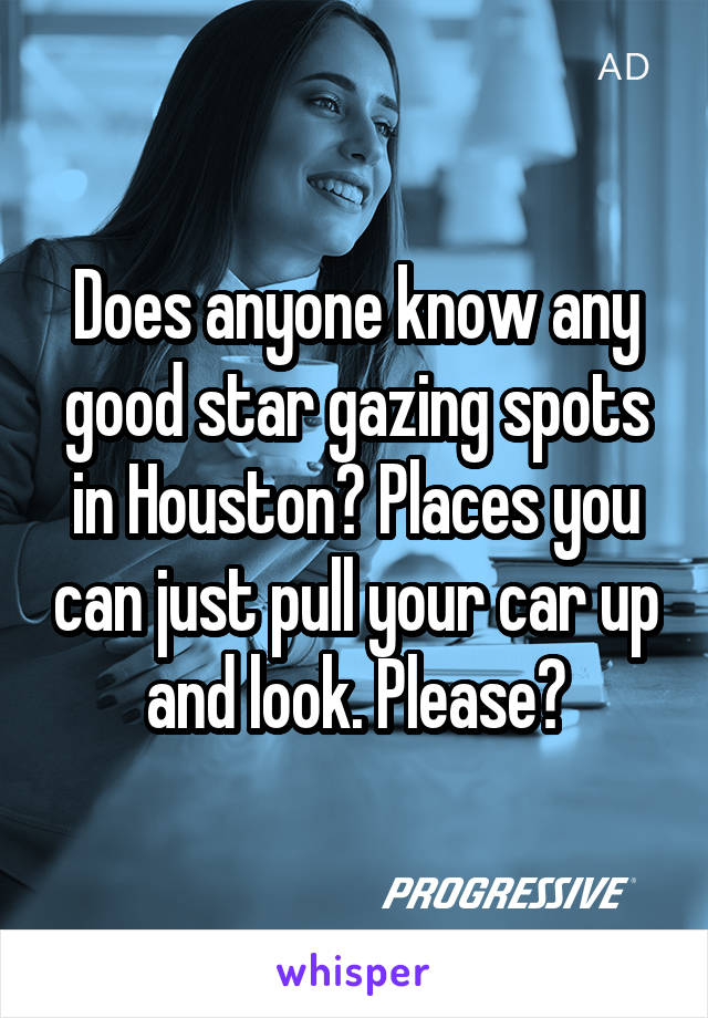Does anyone know any good star gazing spots in Houston? Places you can just pull your car up and look. Please?