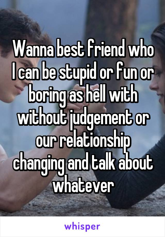 Wanna best friend who I can be stupid or fun or boring as hell with without judgement or our relationship changing and talk about whatever