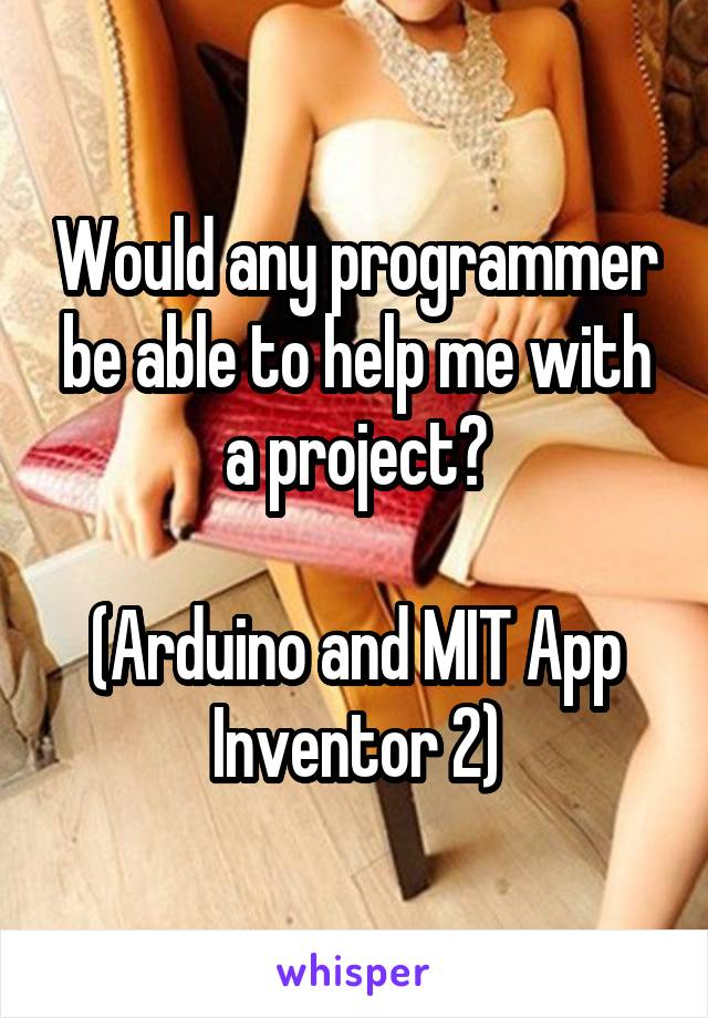 Would any programmer be able to help me with a project?  (Arduino and MIT App Inventor 2)