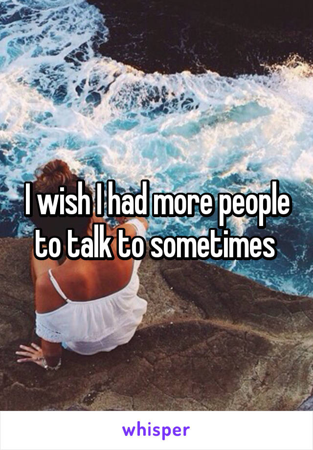 I wish I had more people to talk to sometimes