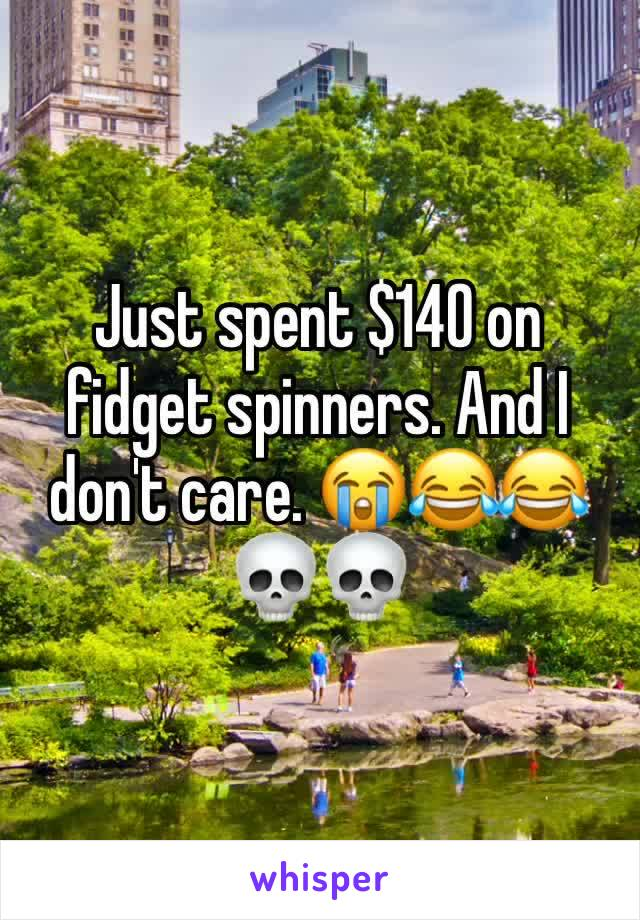 Just spent $140 on fidget spinners. And I don't care. 😭😂😂💀💀
