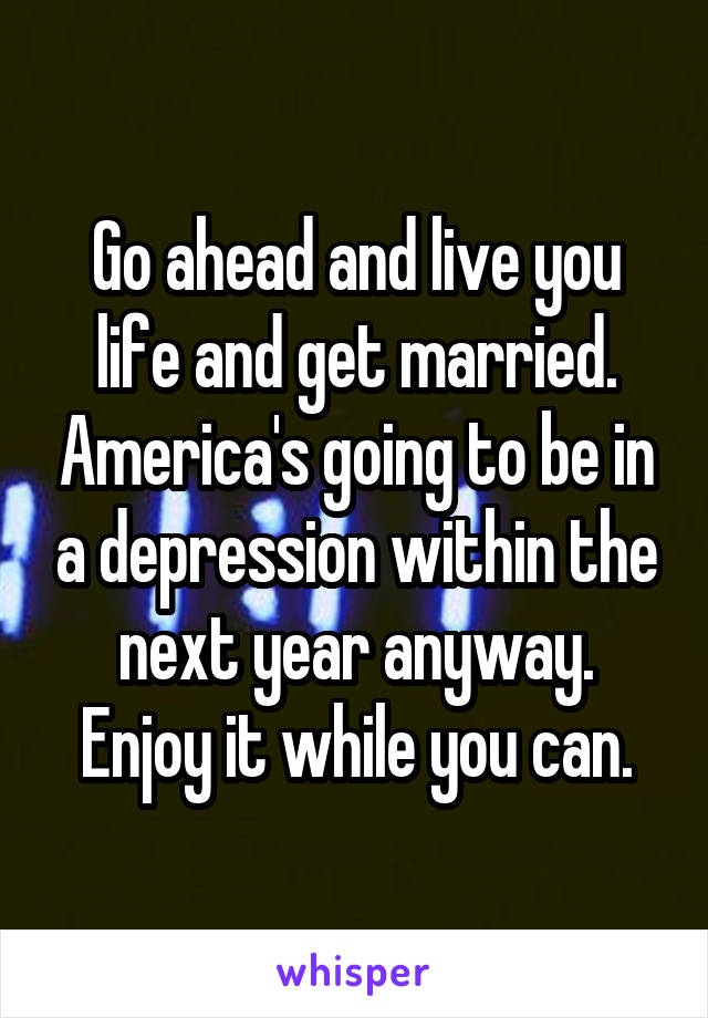 Go ahead and live you life and get married. America's going to be in a depression within the next year anyway. Enjoy it while you can.