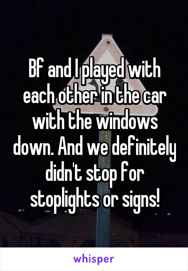 Bf and I played with each other in the car with the windows down. And we definitely didn't stop for stoplights or signs!