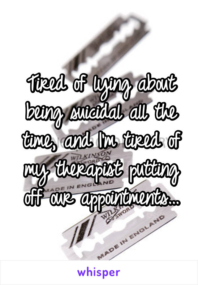 Tired of lying about being suicidal all the time, and I'm tired of my therapist putting off our appointments...