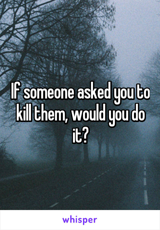 If someone asked you to kill them, would you do it?