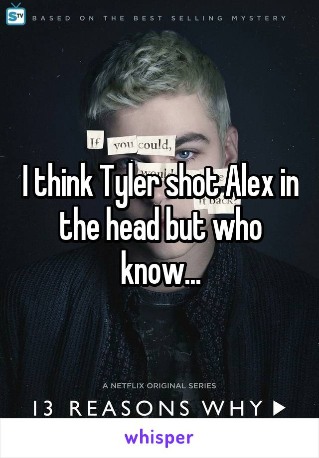 I think Tyler shot Alex in the head but who know...