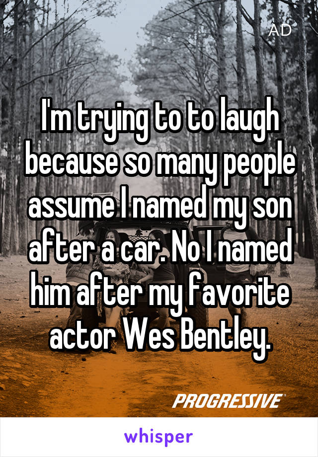 I'm trying to to laugh because so many people assume I named my son after a car. No I named him after my favorite actor Wes Bentley.