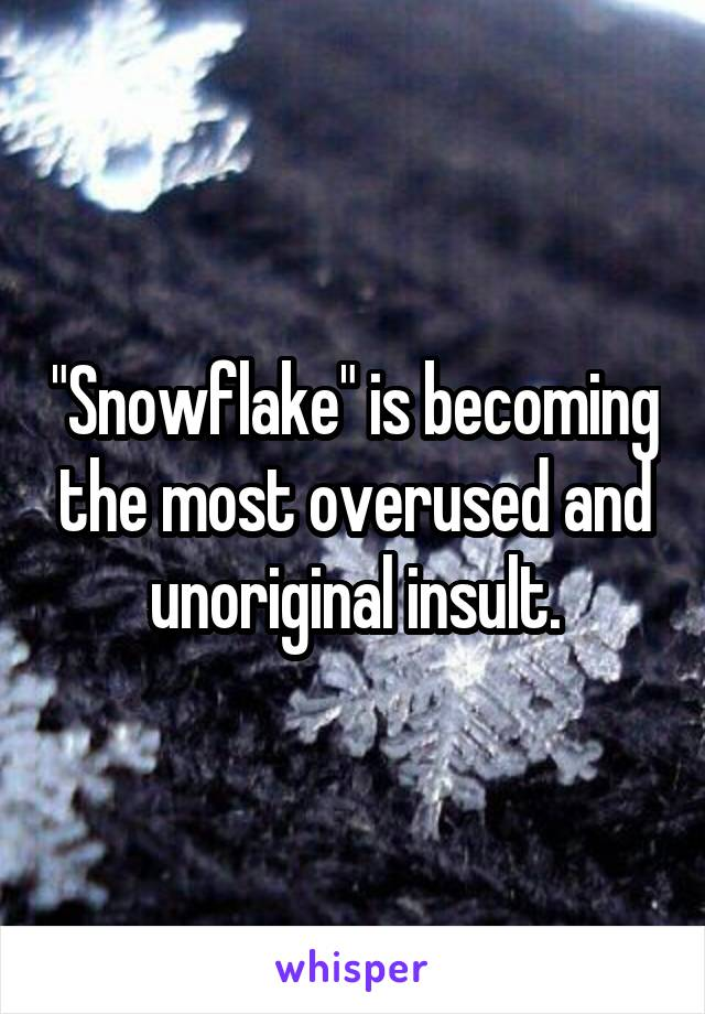 """Snowflake"" is becoming the most overused and unoriginal insult."