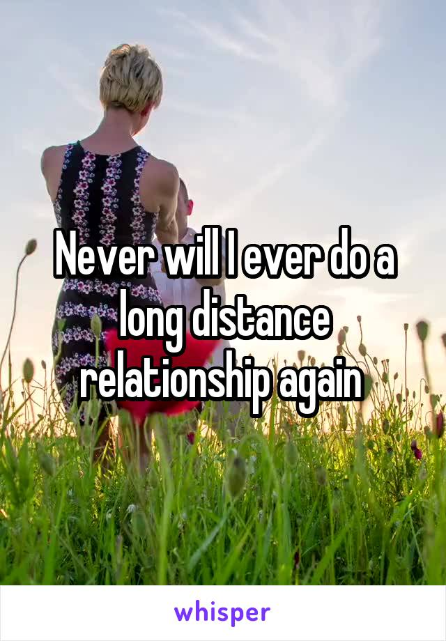 Never will I ever do a long distance relationship again