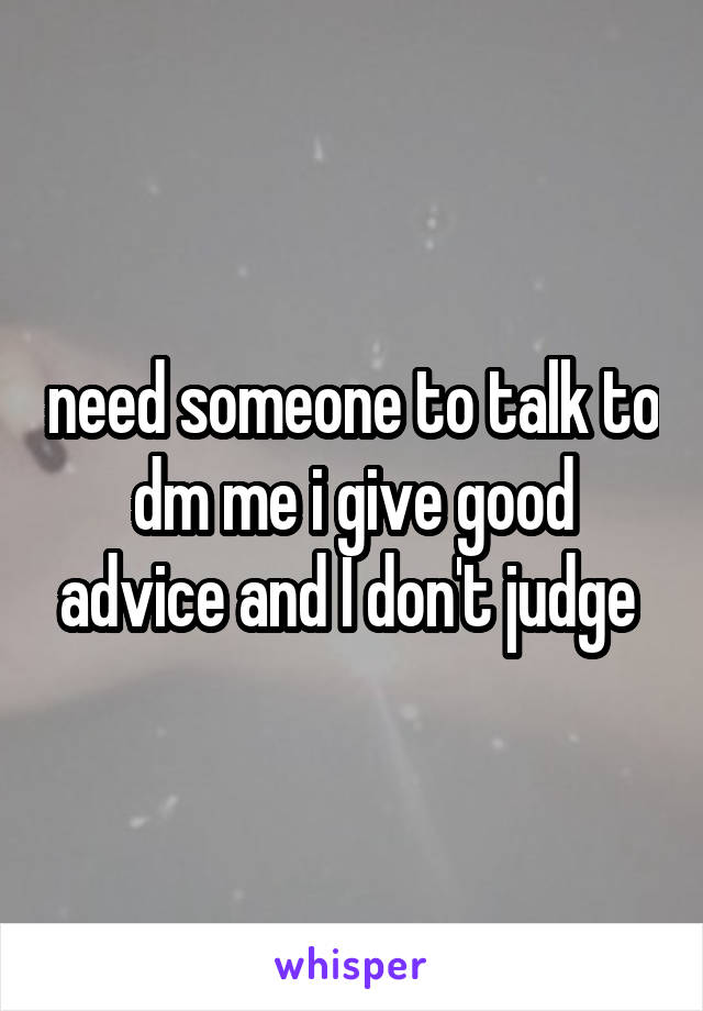 need someone to talk to dm me i give good advice and I don't judge