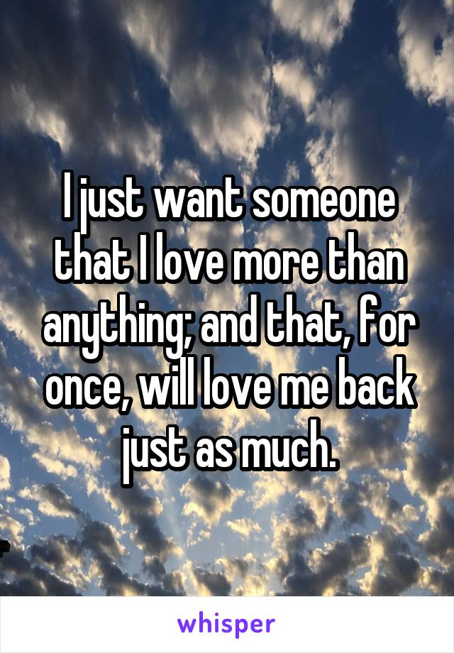 I just want someone that I love more than anything; and that, for once, will love me back just as much.