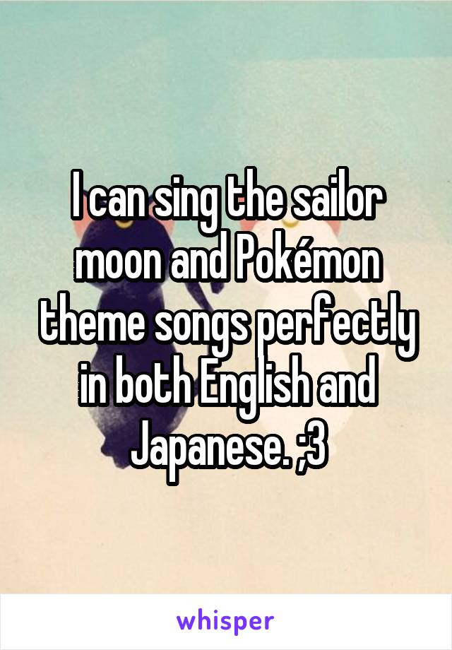 I can sing the sailor moon and Pokémon theme songs perfectly in both English and Japanese. ;3