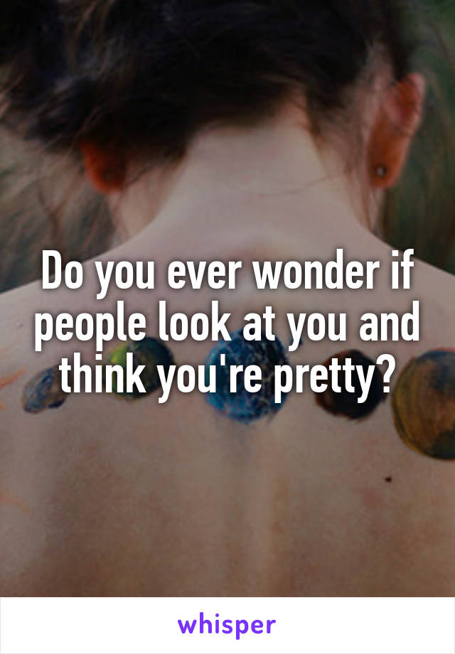 Do you ever wonder if people look at you and think you're pretty?