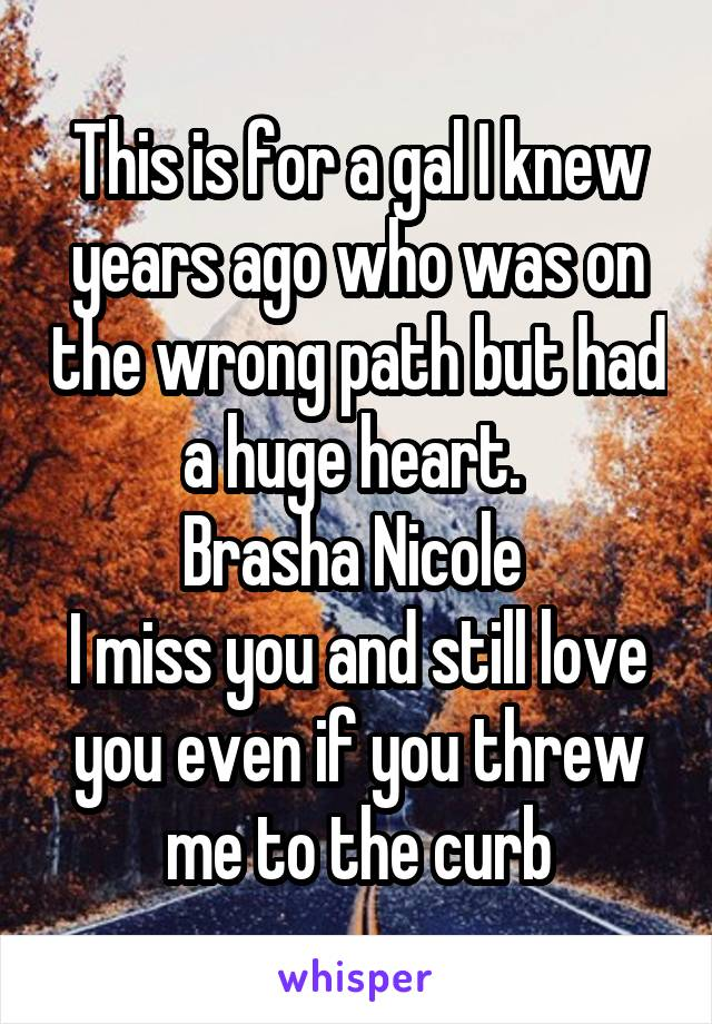 This is for a gal I knew years ago who was on the wrong path but had a huge heart.  Brasha Nicole  I miss you and still love you even if you threw me to the curb