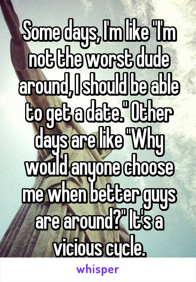 """Some days, I'm like """"I'm not the worst dude around, I should be able to get a date."""" Other days are like """"Why would anyone choose me when better guys are around?"""" It's a vicious cycle."""