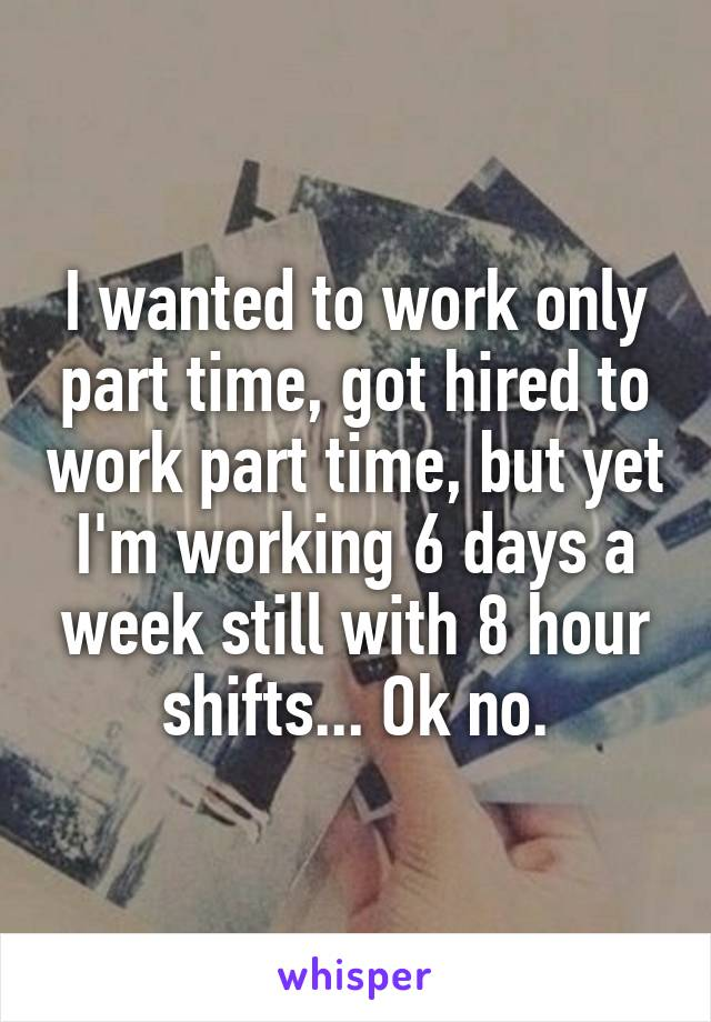 I wanted to work only part time, got hired to work part time, but yet I'm working 6 days a week still with 8 hour shifts... Ok no.
