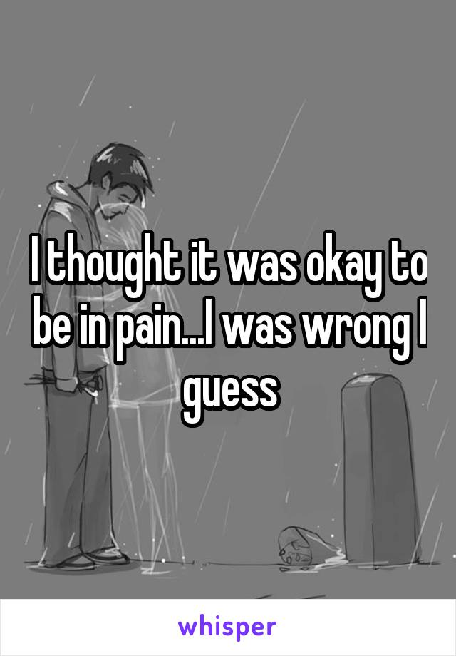 I thought it was okay to be in pain...I was wrong I guess