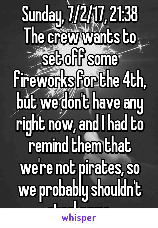 Sunday, 7/2/17, 21:38 The crew wants to set off some fireworks for the 4th, but we don't have any right now, and I had to remind them that we're not pirates, so we probably shouldn't steal some.