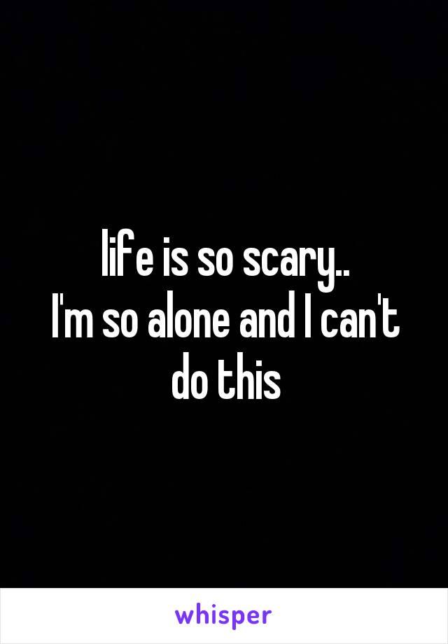 life is so scary.. I'm so alone and I can't do this