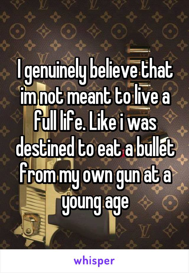 I genuinely believe that im not meant to live a full life. Like i was destined to eat a bullet from my own gun at a young age