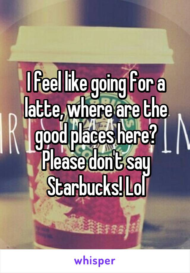 I feel like going for a latte, where are the good places here? Please don't say Starbucks! Lol