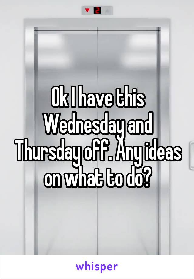 Ok I have this Wednesday and Thursday off. Any ideas on what to do?