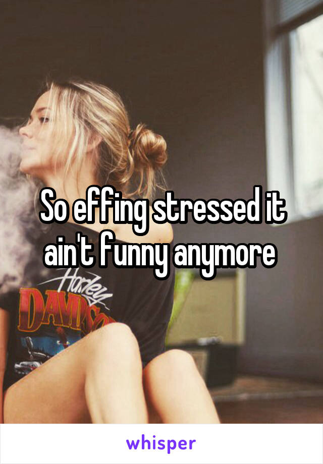 So effing stressed it ain't funny anymore