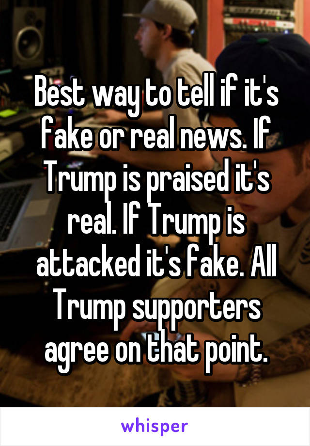 Best way to tell if it's fake or real news. If Trump is praised it's real. If Trump is attacked it's fake. All Trump supporters agree on that point.