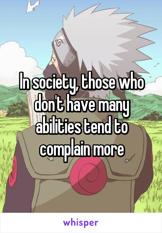 In society, those who don't have many abilities tend to complain more