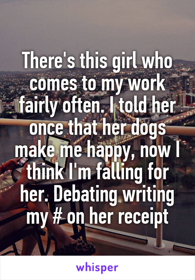 There's this girl who comes to my work fairly often. I told her once that her dogs make me happy, now I think I'm falling for her. Debating writing my # on her receipt