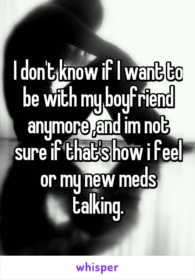 I don't know if I want to be with my boyfriend anymore ,and im not sure if that's how i feel or my new meds talking.