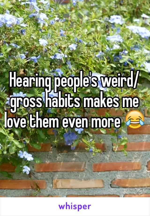 Hearing people's weird/gross habits makes me love them even more 😂