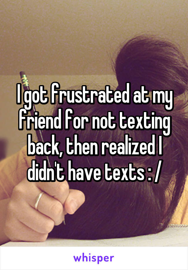 I got frustrated at my friend for not texting back, then realized I didn't have texts : /