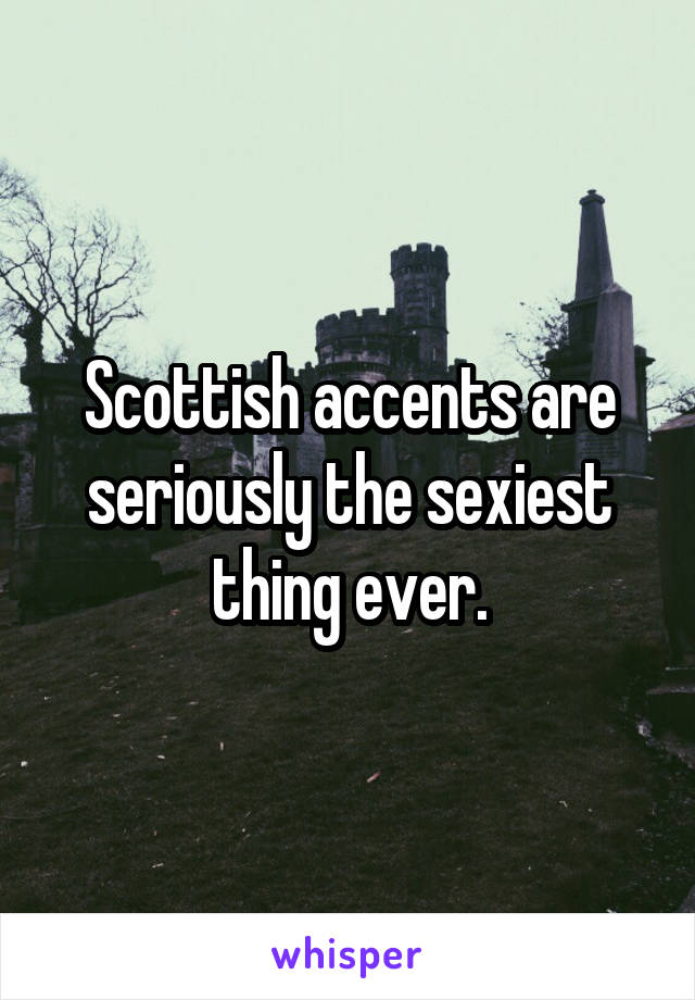 Scottish accents are seriously the sexiest thing ever.