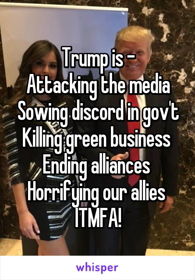 Trump is - Attacking the media Sowing discord in gov't Killing green business  Ending alliances  Horrifying our allies  ITMFA!