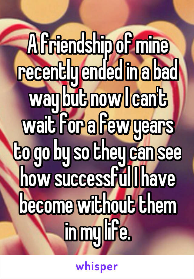 A friendship of mine recently ended in a bad way but now I can't wait for a few years to go by so they can see how successful I have become without them in my life.
