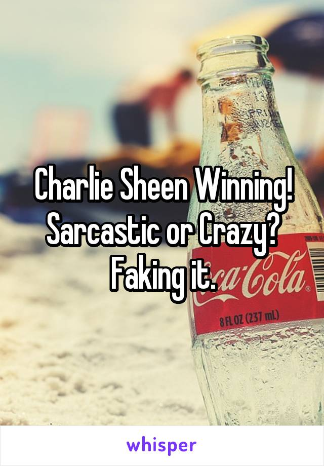 Charlie Sheen Winning! Sarcastic or Crazy? Faking it.