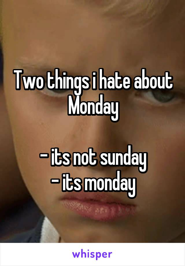 Two things i hate about Monday  - its not sunday - its monday