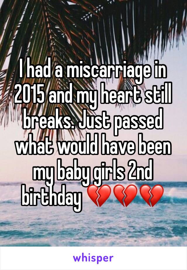 I had a miscarriage in 2015 and my heart still breaks. Just passed what would have been my baby girls 2nd birthday 💔💔💔